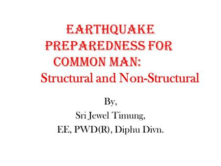 Earthquake Preparedness for common Man: Structural and Non-Structural By, Sri Jewel Timung, EE, PWD(R), Diphu Divn.