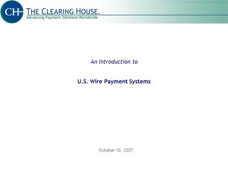 An Introduction to U.S. Wire Payment Systems October 10, 2007.