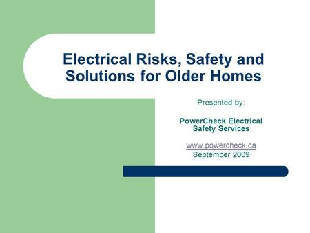 Electrical Risks, Safety and Solutions for Older Homes Presented by: PowerCheck Electrical Safety Services www.powercheck.ca September 2009.