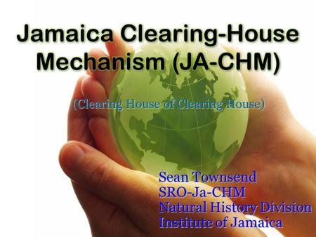 (Clearing House of Clearing House) Sean Townsend SRO-Ja-CHM Natural History Division Institute of Jamaica.