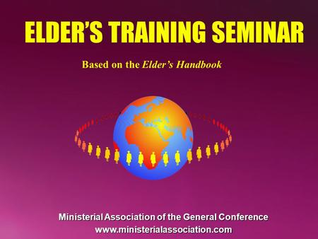 ELDERS TRAINING SEMINAR Based on the Elders Handbook Ministerial Association of the General Conference www.ministerialassociation.com.