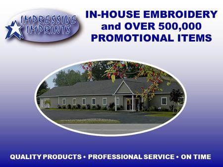 IN-HOUSE EMBROIDERY and OVER 500,000 PROMOTIONAL ITEMS QUALITY PRODUCTS PROFESSIONAL SERVICE ON TIME.