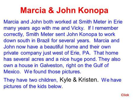 Marcia & John Konopa Marcia and John both worked at Smith Meter in Erie many years ago with me and Vicky. If I remember correctly, Smith Meter sent John.