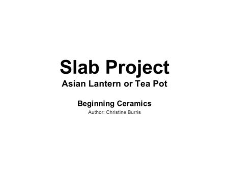 Slab Project Asian Lantern or Tea Pot Beginning Ceramics Author: Christine Burris.