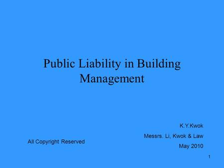 1 Public Liability in Building Management K.Y.Kwok Messrs. Li, Kwok & Law May 2010 All Copyright Reserved.