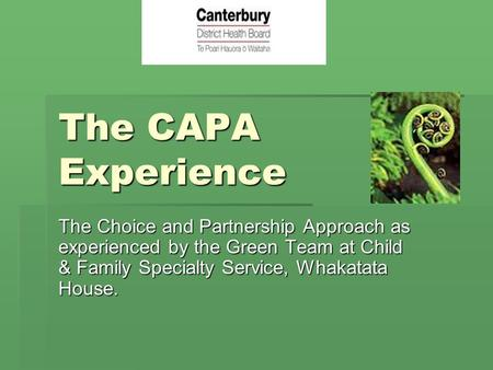 The CAPA Experience The Choice and Partnership Approach as experienced by the Green Team at Child & Family Specialty Service, Whakatata House. Kia ora.