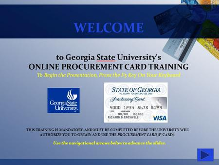 WELCOME to Georgia State University's ONLINE PROCUREMENT CARD TRAINING To Begin the Presentation, Press the F5 Key On Your Keyboard THIS TRAINING IS MANDATORY,