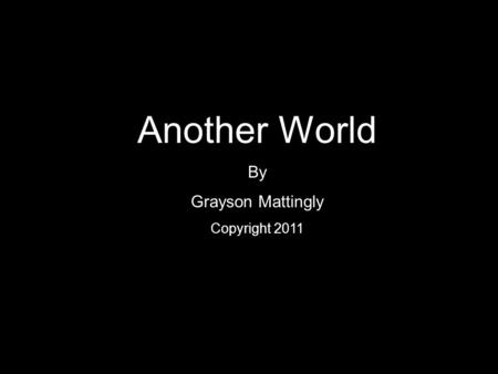 Another World By Grayson Mattingly Copyright 2011.
