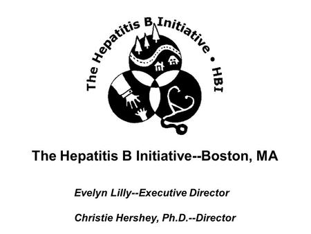 The Hepatitis B Initiative--Boston, MA Evelyn Lilly--Executive Director Christie Hershey, Ph.D.--Director.
