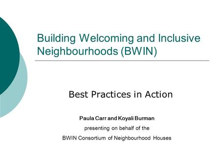 Building Welcoming and Inclusive Neighbourhoods (BWIN) Best Practices in Action Paula Carr and Koyali Burman presenting on behalf of the BWIN Consortium.