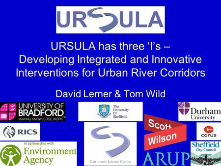 URSULA has three Is – Developing Integrated and Innovative Interventions for Urban River Corridors David Lerner & Tom Wild.