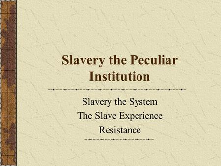Slavery the Peculiar Institution Slavery the System The Slave Experience Resistance.