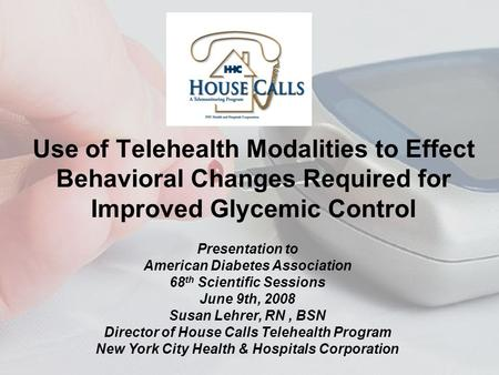 Use of Telehealth Modalities to Effect Behavioral Changes Required for Improved Glycemic Control Presentation to American Diabetes Association 68 th Scientific.
