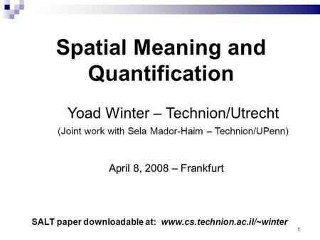 1 Yoad Winter – Technion/Utrecht (Joint work with Sela Mador-Haim – Technion/UPenn) Spatial Meaning and Quantification SALT paper downloadable at: www.cs.technion.ac.il/~winter.