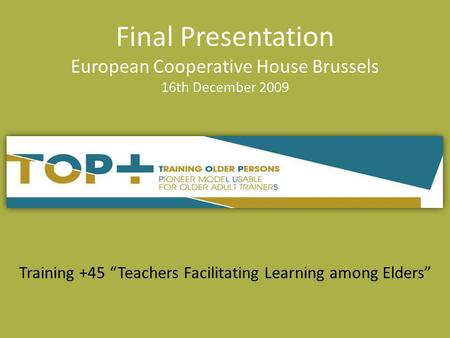 Training +45 Teachers Facilitating Learning among Elders Final Presentation European Cooperative House Brussels 16th December 2009.