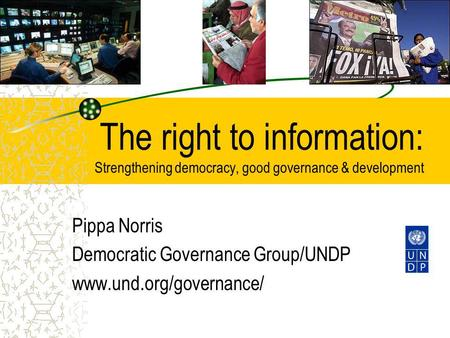 The right to information: Strengthening democracy, good governance & development Pippa Norris Democratic Governance Group/UNDP www.und.org/governance/