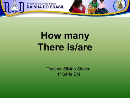 How many There is/are Teacher Silvino Sieben 1ª Série EM.