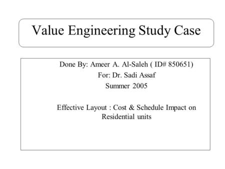 Value Engineering Study Case Done By: Ameer A. Al-Saleh ( ID# 850651) For: Dr. Sadi Assaf Summer 2005 Effective Layout : Cost & Schedule Impact on Residential.