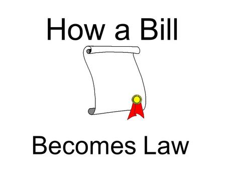 Making a Bill Into a Law By Amanda Booth Period 1 Friday November 7, 2003 How a Bill Becomes Law.
