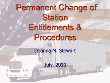 Permanent Change of Station Entitlements & Procedures Permanent Change of Station Entitlements & Procedures Deanna M. Stewart July, 2010.