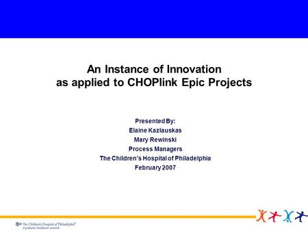 An Instance of Innovation as applied to CHOPlink Epic Projects Presented By: Elaine Kazlauskas Mary Rewinski Process Managers The Childrens Hospital of.