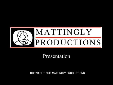 Presentation COPYRIGHT 2008 MATTINGLY PRODUCTIONS.