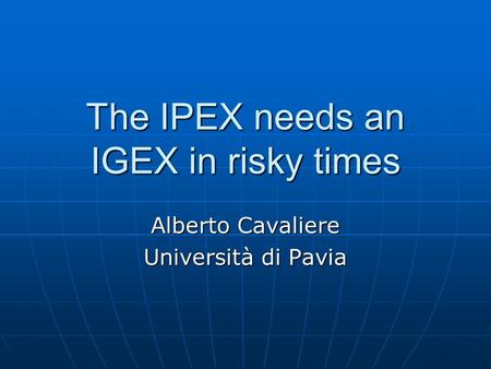 The IPEX needs an IGEX in risky times Alberto Cavaliere Università di Pavia.