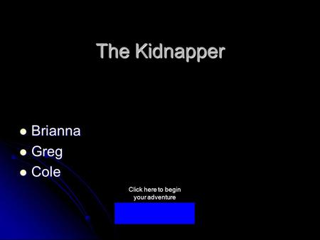 The Kidnapper Brianna Brianna Greg Greg Cole Cole Click here to begin your adventure.