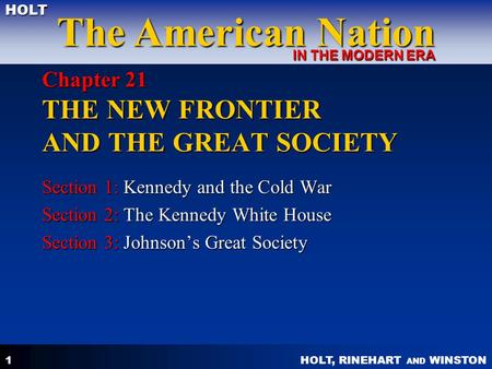 HOLT, RINEHART AND WINSTON The American Nation HOLT IN THE MODERN ERA 1 Chapter 21 THE NEW FRONTIER AND THE GREAT SOCIETY Section 1: Kennedy and the Cold.