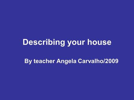 Describing your house By teacher Angela Carvalho/2009.