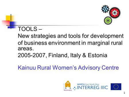1 TOOLS – New strategies and tools for development of business environment in marginal rural areas. 2005-2007, Finland, Italy & Estonia Kainuu Rural Womens.