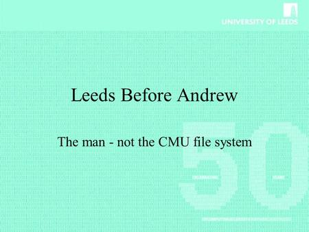 Leeds Before Andrew The man - not the CMU file system.