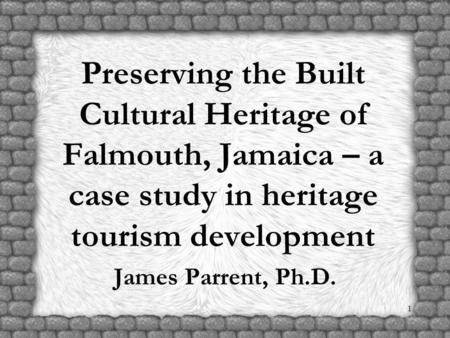 1 Preserving the Built Cultural Heritage of Falmouth, Jamaica – a case study in heritage tourism development James Parrent, Ph.D.