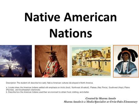 Native American Nations Created by Sharon Amolo Sharon Amolo is a Media Specialist at Gwin Oaks Elementary Description: The student will describe how early.