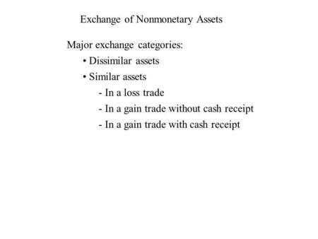 Exchange of Nonmonetary Assets Major exchange categories: Dissimilar assets Similar assets - In a loss trade - In a gain trade without cash receipt - In.