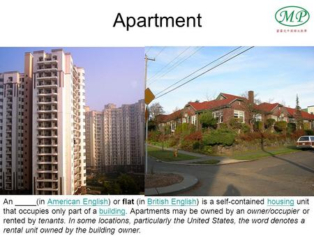Apartment An _____(in American English) or flat (in British English) is a self-contained housing unit that occupies only part of a building. Apartments.