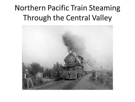 Northern Pacific Train Steaming Through the Central Valley.