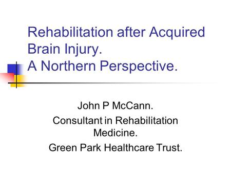 Rehabilitation after Acquired Brain Injury. A Northern Perspective. John P McCann. Consultant in Rehabilitation Medicine. Green Park Healthcare Trust.