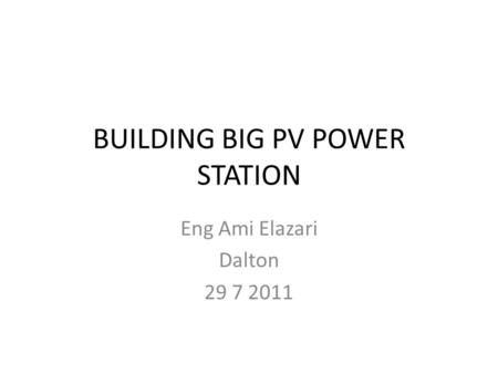 BUILDING BIG PV POWER STATION Eng Ami Elazari Dalton 29 7 2011.
