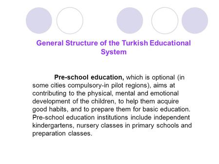 General Structure of the Turkish Educational System Pre-school education, which is optional (in some cities compulsory-in pilot regions), aims at contributing.