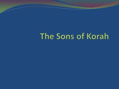 Introduction The sons of Korah were of the tribe of Levi, descended through Kohath and Izhar (Exodus 6:16-27, esp. vs. 16, 18, 21, 24).