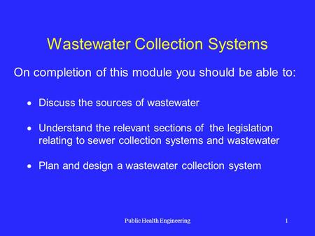 Public Health Engineering1 Wastewater Collection Systems Discuss the sources of wastewater Understand the relevant sections of the legislation relating.
