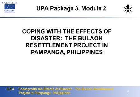 3.2.3 Coping with the Effects of Disaster: The Bulaon Resettlement Project in Pampanga, Philippines 1 UPA Package 3, Module 2 COPING WITH THE EFFECTS OF.