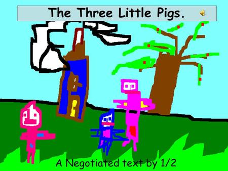 A Negotiated text by 1/2 Roberts The Three Little Pigs.