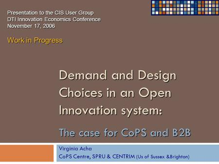 Demand and Design Choices in an Open Innovation system: The case for CoPS and B2B Virginia Acha CoPS Centre, SPRU & CENTRIM (Us of Sussex &Brighton) Presentation.