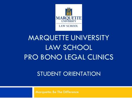 MARQUETTE UNIVERSITY LAW SCHOOL PRO BONO LEGAL CLINICS STUDENT ORIENTATION Marquette: Be The Difference.