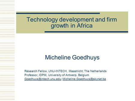 Technology development and firm growth in Africa Micheline Goedhuys Research Fellow, UNU-INTECH, Maastricht, The Netherlands Professor, IDPM, University.