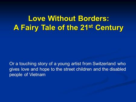 Love Without Borders: A Fairy Tale of the 21 st Century Or a touching story of a young artist from Switzerland who gives love and hope to the street children.