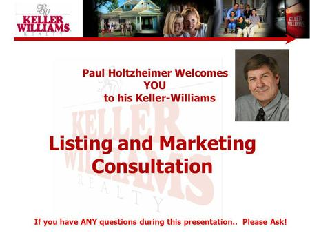 Listing and Marketing Consultation Paul Holtzheimer Welcomes YOU to his Keller-Williams If you have ANY questions during this presentation.. Please Ask!