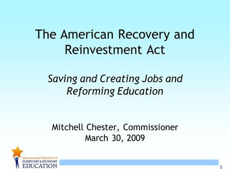 1 The American Recovery and Reinvestment Act Saving and Creating Jobs and Reforming Education Mitchell Chester, Commissioner March 30, 2009.